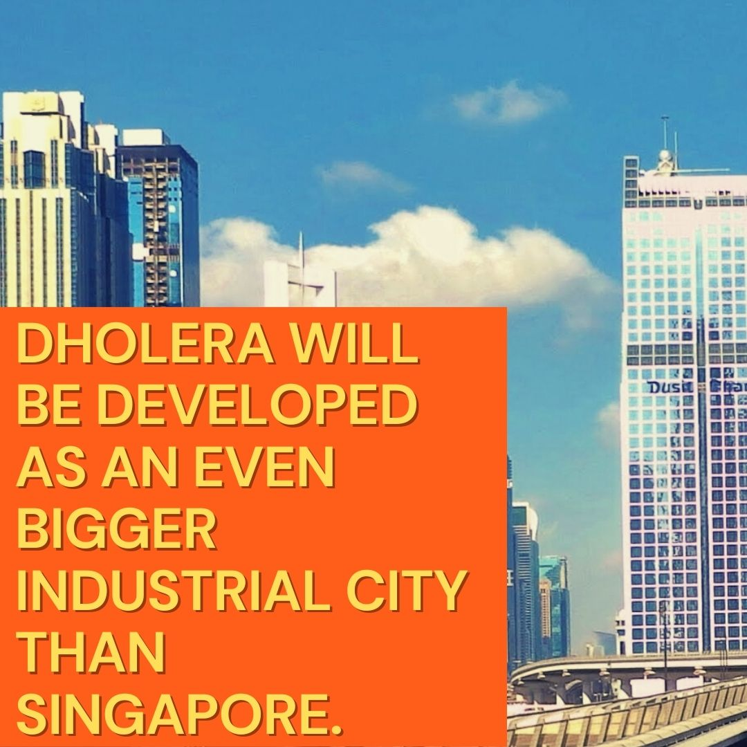 Dholera will be developed as an even bigger industrial city than Singapore