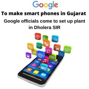 Google to make smart phones in Gujarat, Google officials come to set up plant in Dholera SIR.